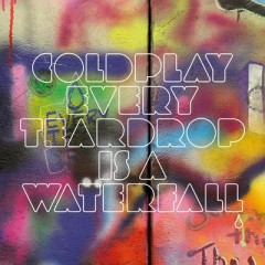 Every Teardrop Is A Waterfall - Coldplay