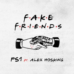 Fake Friends - PS1 feat. Alex Hosking