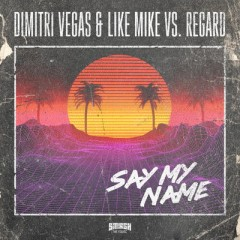 Say My Name - Dimitri Vegas & Like Mike VS. Regard