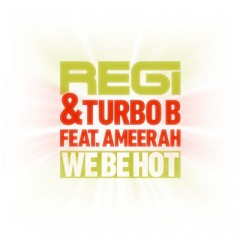 We Be Hot - Regi & Turbo B & Ameerah