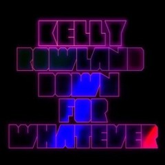 Down For Whatever - Kelly Rowland